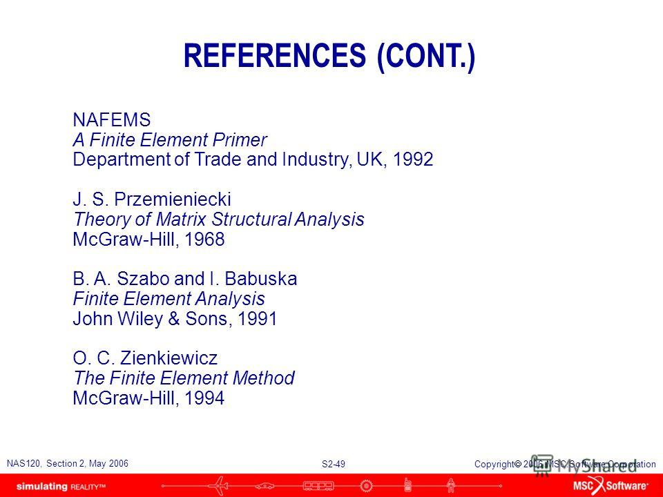 S2-49 NAS120, Section 2, May 2006 Copyright 2006 MSC.Software Corporation REFERENCES (CONT.) NAFEMS A Finite Element Primer Department of Trade and Industry, UK, 1992 J. S. Przemieniecki Theory of Matrix Structural Analysis McGraw-Hill, 1968 B. A. Sz
