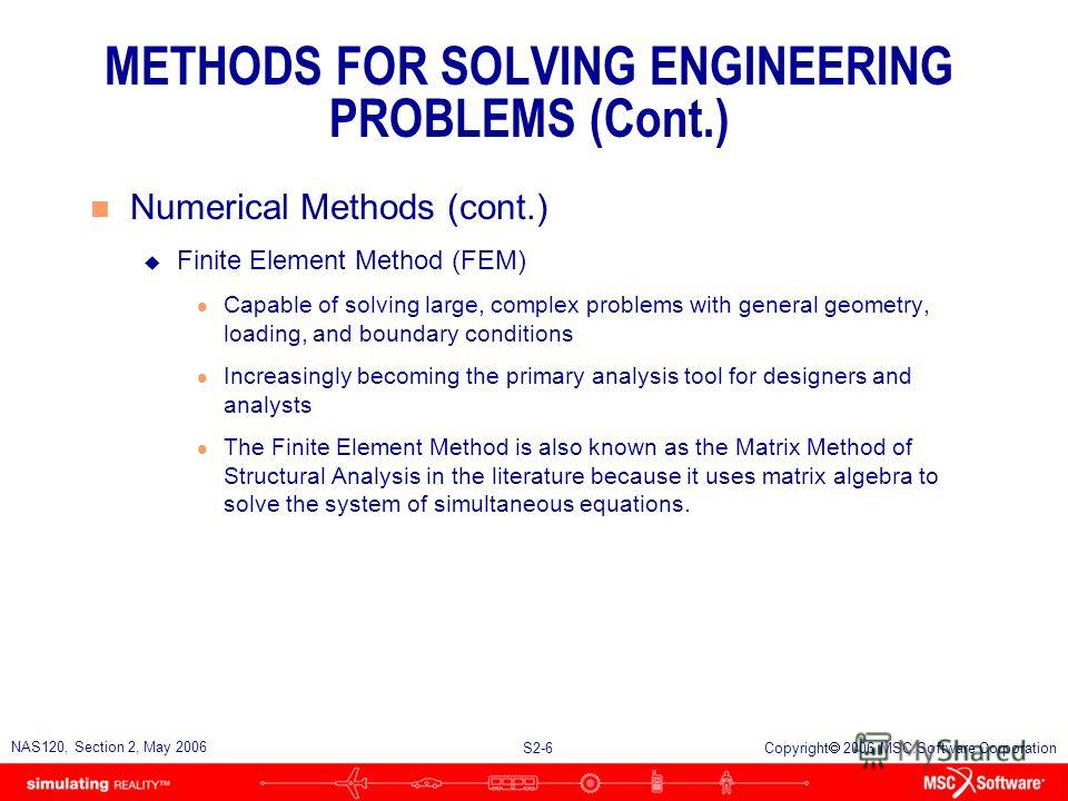 S2-6 NAS120, Section 2, May 2006 Copyright 2006 MSC.Software Corporation METHODS FOR SOLVING ENGINEERING PROBLEMS (Cont.) n Numerical Methods (cont.) u Finite Element Method (FEM) l Capable of solving large, complex problems with general geometry, lo
