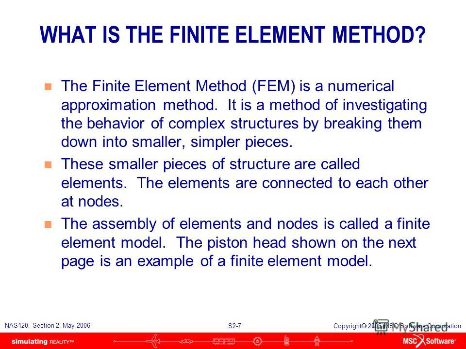 S2-7 NAS120, Section 2, May 2006 Copyright 2006 MSC.Software Corporation WHAT IS THE FINITE ELEMENT METHOD? n The Finite Element Method (FEM) is a numerical approximation method. It is a method of investigating the behavior of complex structures by b
