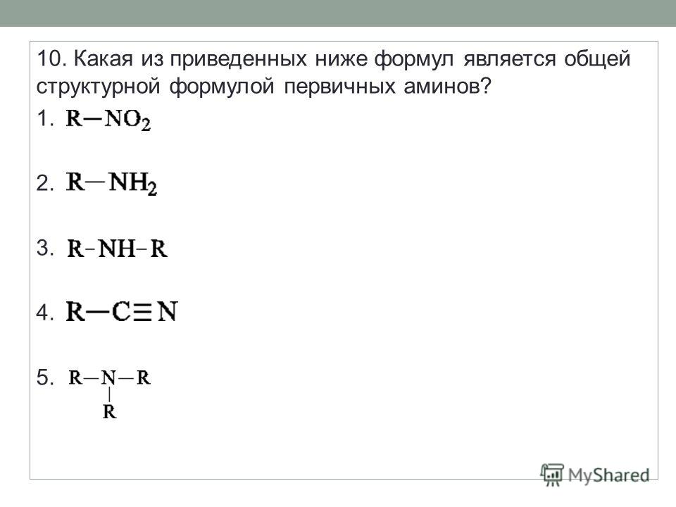 10. Какая из приведенных ниже формул является общей структурной формулой первичных аминов? 1. 2. 3. 4. 5.
