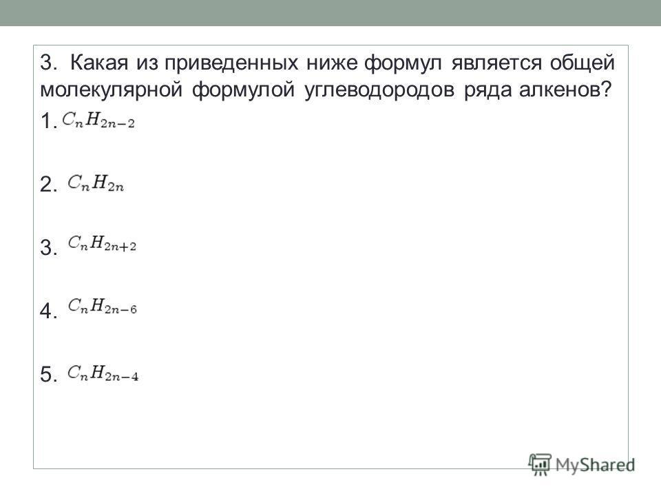 3. Какая из приведенных ниже формул является общей молекулярной формулой углеводородов ряда алкенов? 1. 2. 3. 4. 5.