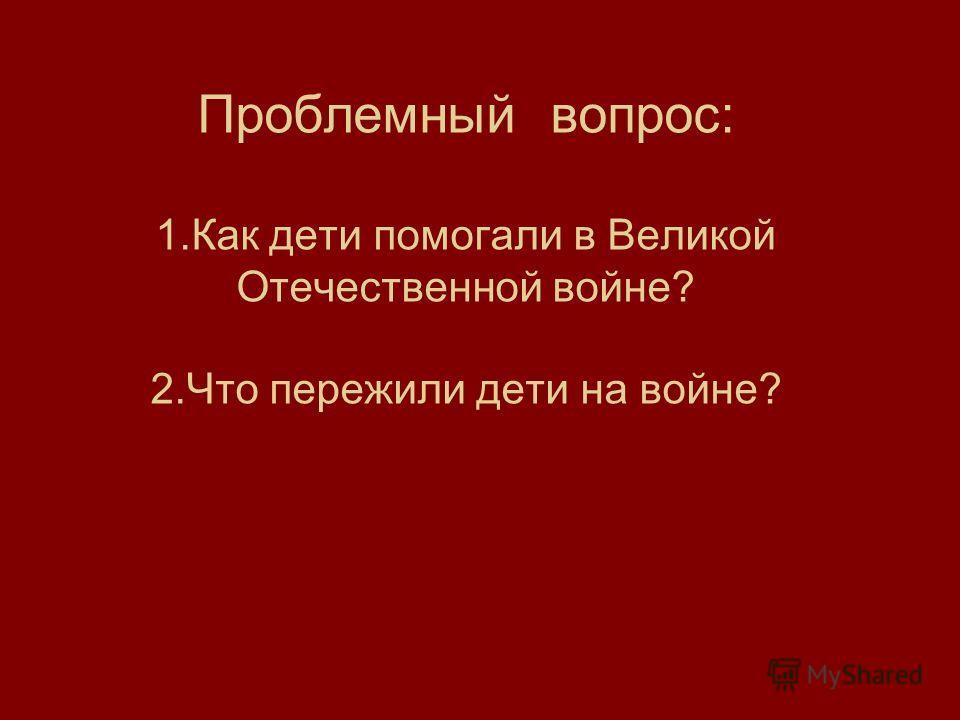 Проблемный вопрос: 1. Как дети помогали в Великой Отечественной войне? 2. Что пережили дети на войне?