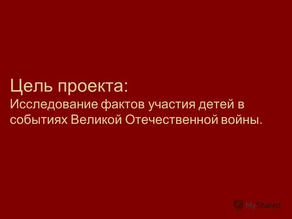 Цель проекта: Исследование фактов участия детей в событиях Великой Отечественной войны.