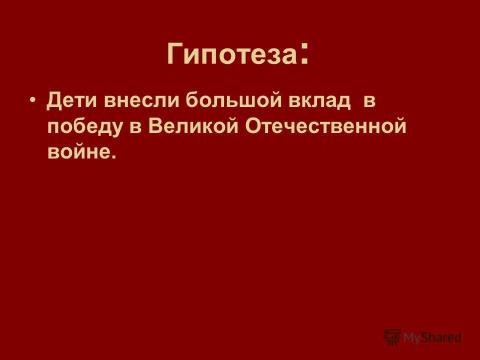 Гипотеза : Дети внесли большой вклад в победу в Великой Отечественной войне.