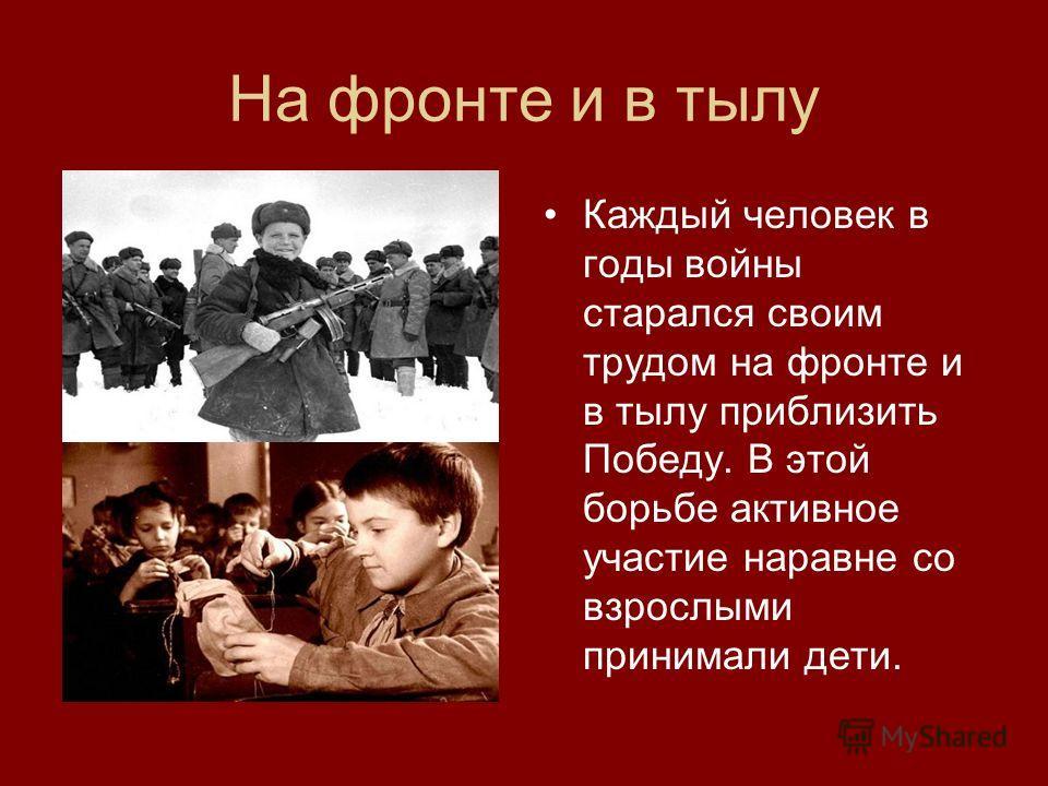 Каждый человек в годы войны старался своим трудом на фронте и в тылу приблизить Победу. В этой борьбе активное участие наравне со взрослыми принимали дети. На фронте и в тылу