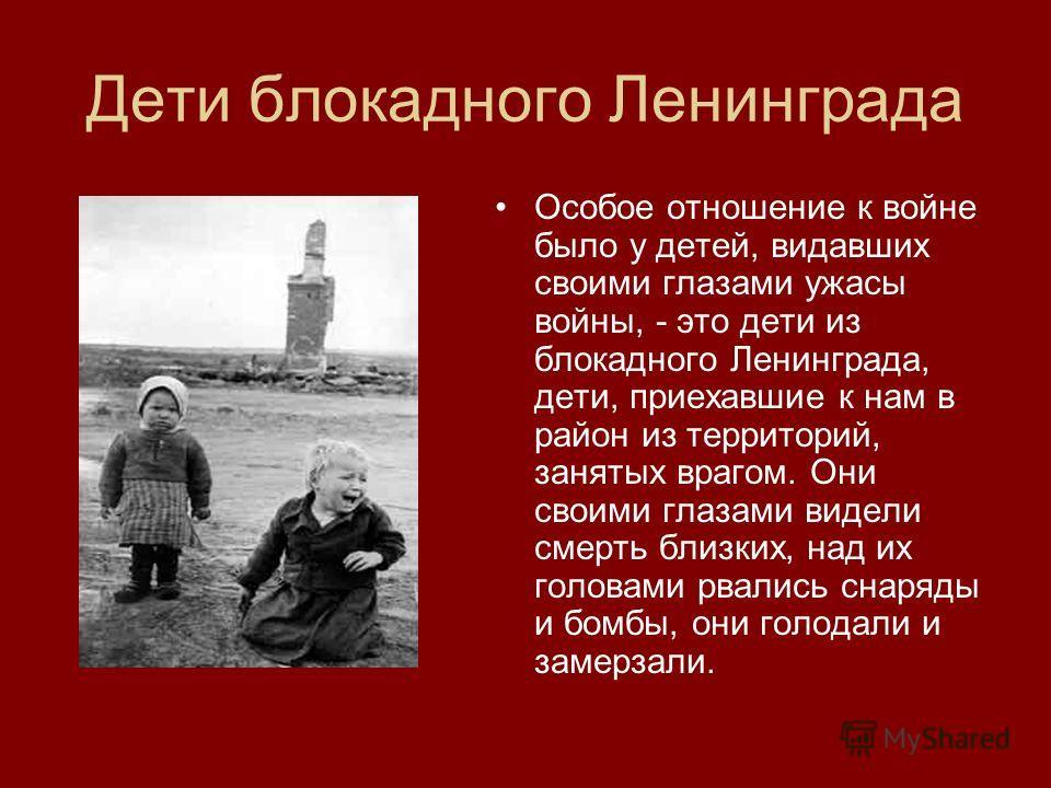 Дети блокадного Ленинграда Особое отношение к войне было у детей, видавших своими глазами ужасы войны, - это дети из блокадного Ленинграда, дети, приехавшие к нам в район из территорий, занятых врагом. Они своими глазами видели смерть близких, над их