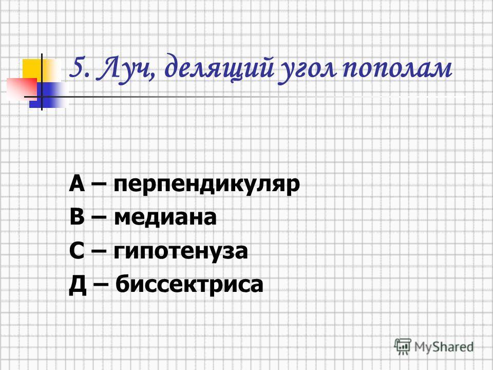 5. Луч, делящий угол пополам А – перпендикуляр В – медиана С – гипотенуза Д – биссектриса