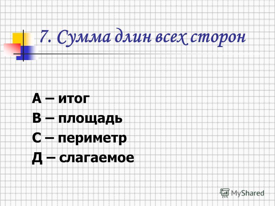7. Сумма длин всех сторон А – итог В – площадь С – периметр Д – слагаемое