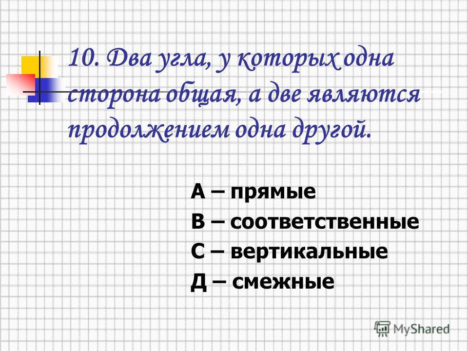 10. Два угла, у которых одна сторона общая, а две являются продолжением одна другой. А – прямые В – соответственные С – вертикальные Д – смежные