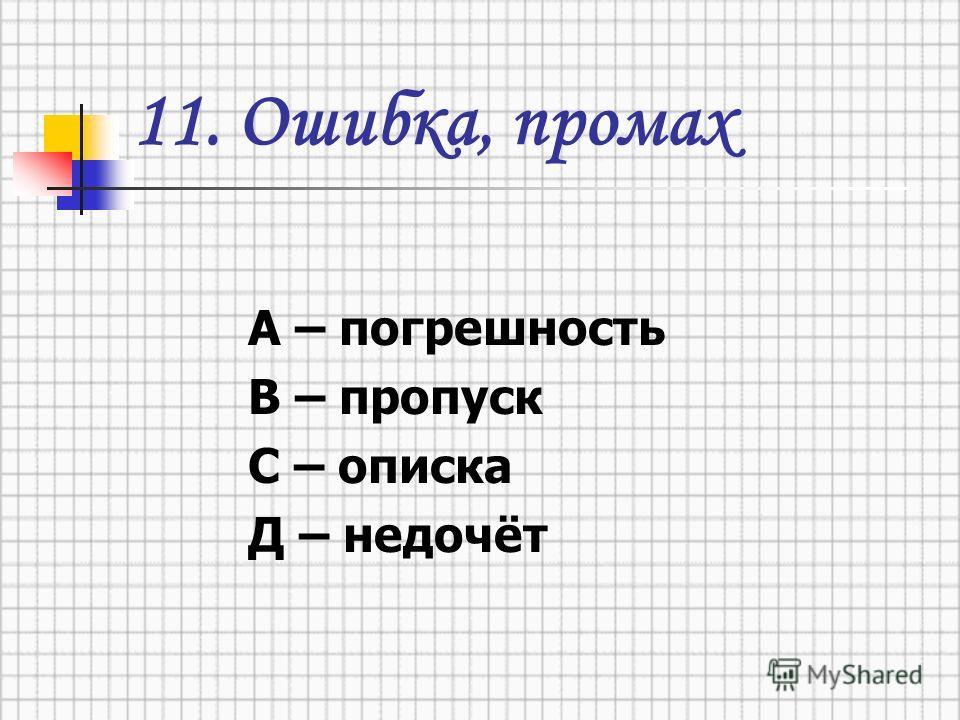 11. Ошибка, промах А – погрешность В – пропуск С – описка Д – недочёт