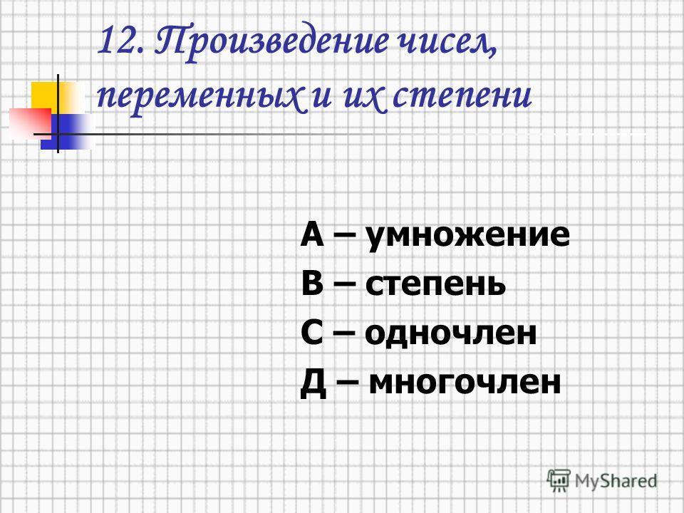 12. Произведение чисел, переменных и их степени А – умножение В – степень С – одночлен Д – многочлен