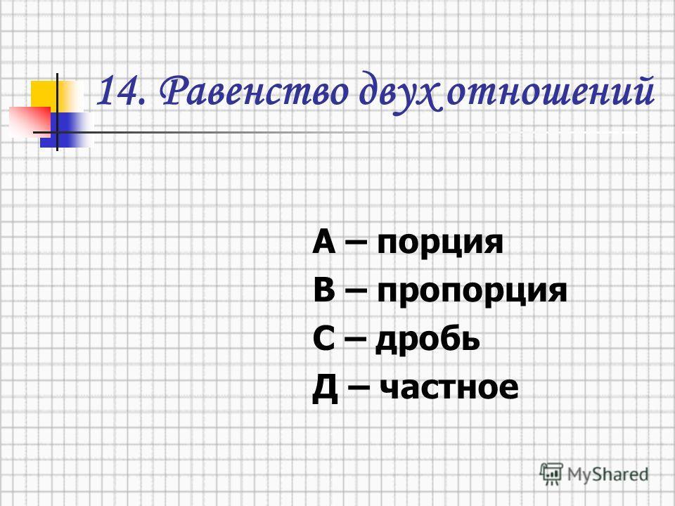 14. Равенство двух отношений А – порция В – пропорция С – дробь Д – частное