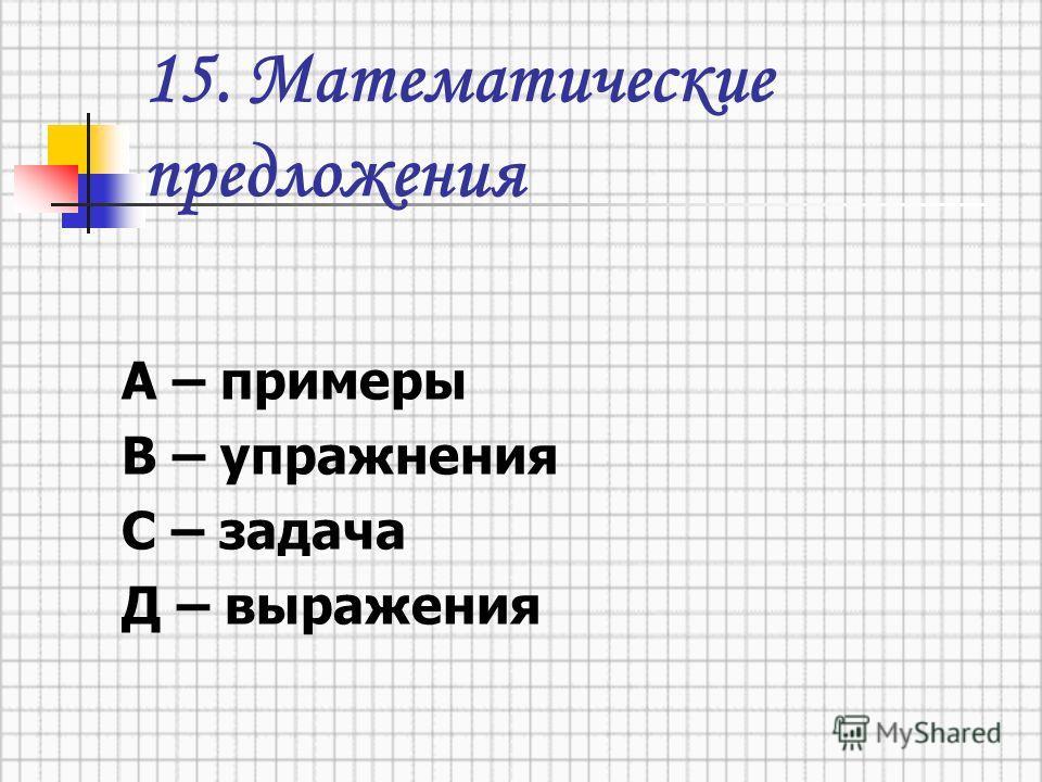15. Математические предложения А – примеры В – упражнения С – задача Д – выражения