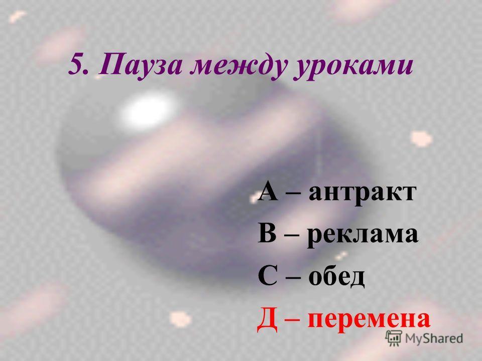 5. Пауза между уроками А – антракт В – реклама С – обед Д – перемена