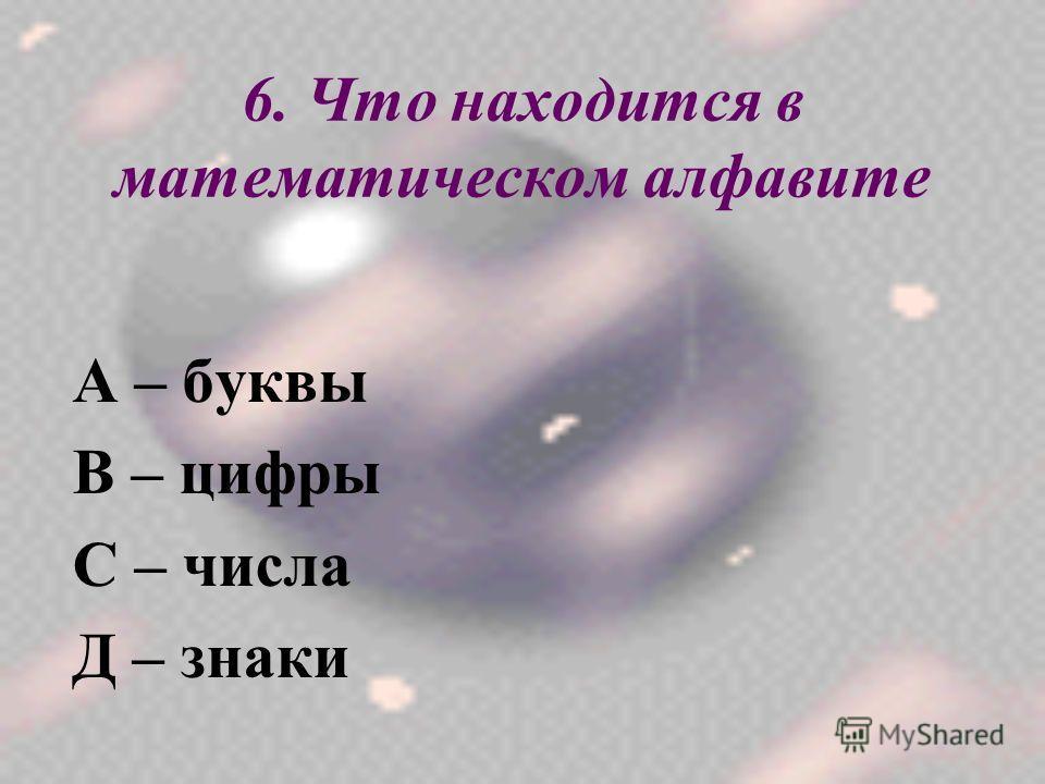 6. Что находится в математическом алфавите А – буквы В – цифры С – числа Д – знаки