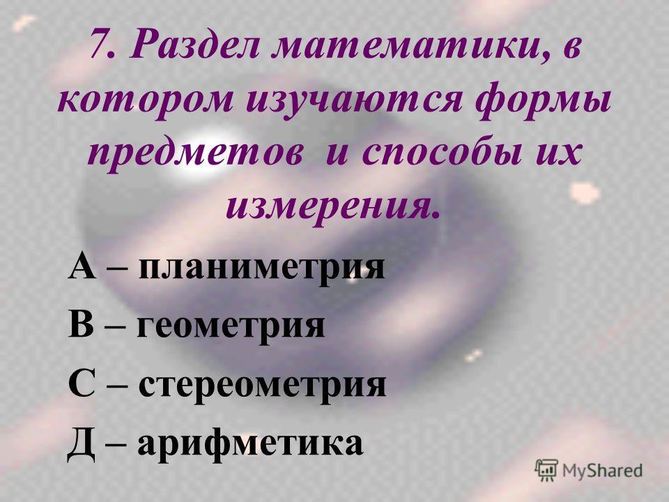7. Раздел математики, в котором изучаются формы предметов и способы их измерения. А – планиметрия В – геометрия С – стереометрия Д – арифметика