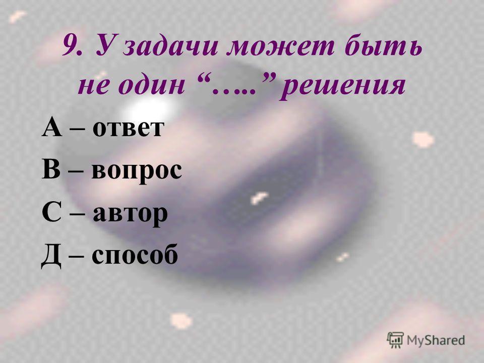 9. У задачи может быть не один ….. решения А – ответ В – вопрос С – автор Д – способ
