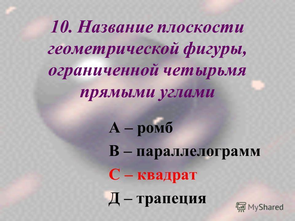 10. Название плоскости геометрической фигуры, ограниченной четырьмя прямыми углами А – ромб В – параллелограмм С – квадрат Д – трапеция