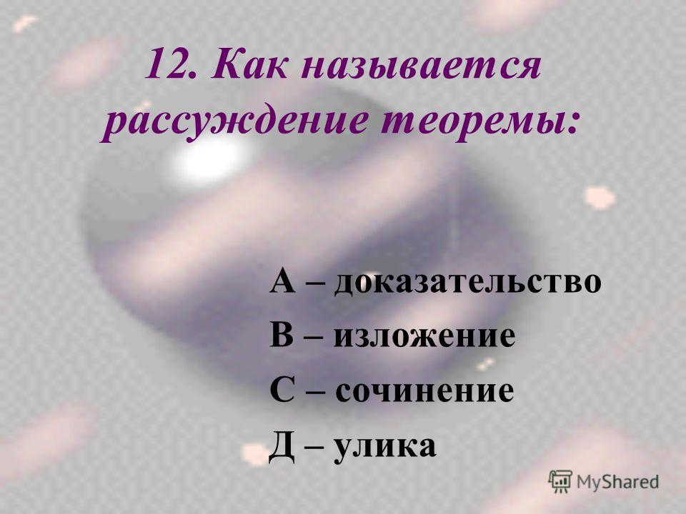 12. Как называется рассуждение теоремы: А – доказательство В – изложение С – сочинение Д – улика