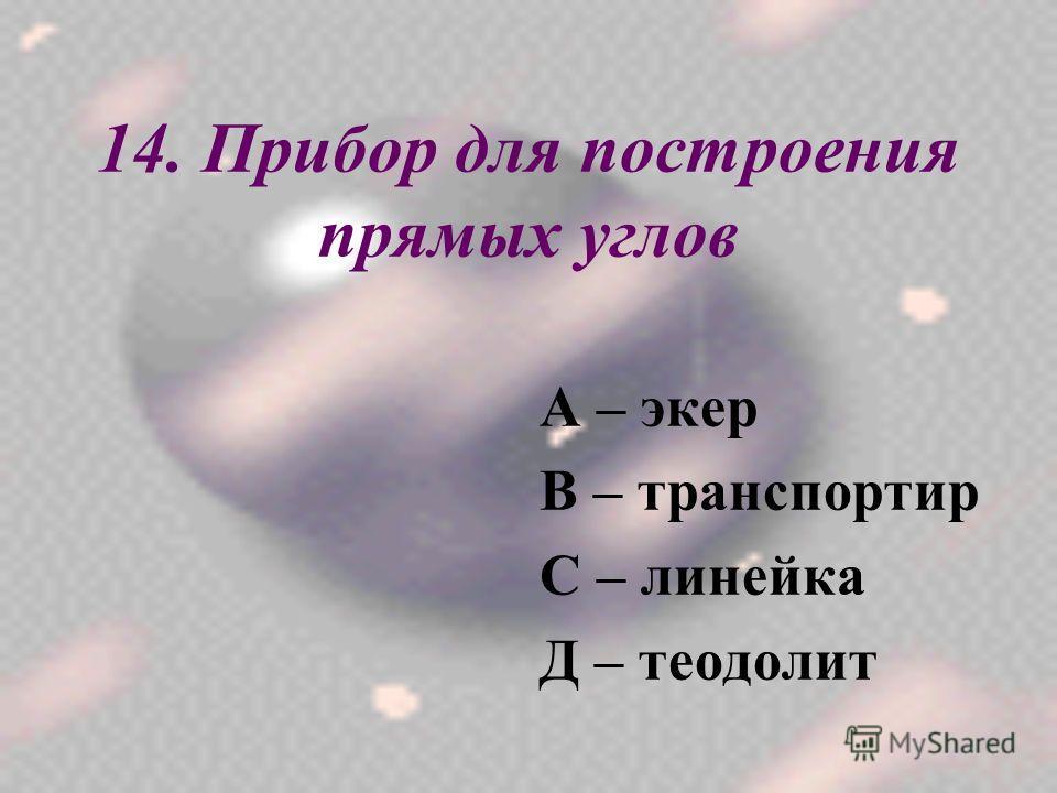 14. Прибор для построения прямых углов А – экер В – транспортир С – линейка Д – теодолит