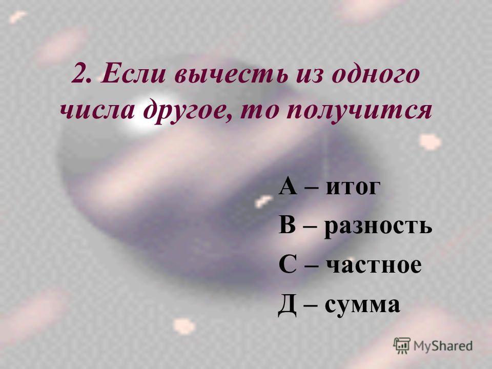 2. Если вычесть из одного числа другое, то получится А – итог В – разность С – частное Д – сумма