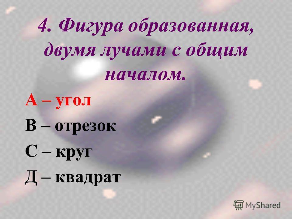 4. Фигура образованная, двумя лучами с общим началом. А – угол В – отрезок С – круг Д – квадрат