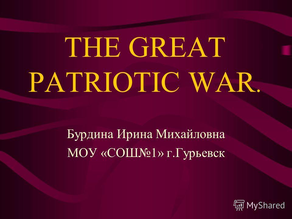 THE GREAT PATRIOTIC WAR. Бурдина Ирина Михайловна МОУ «СОШ1» г.Гурьевск