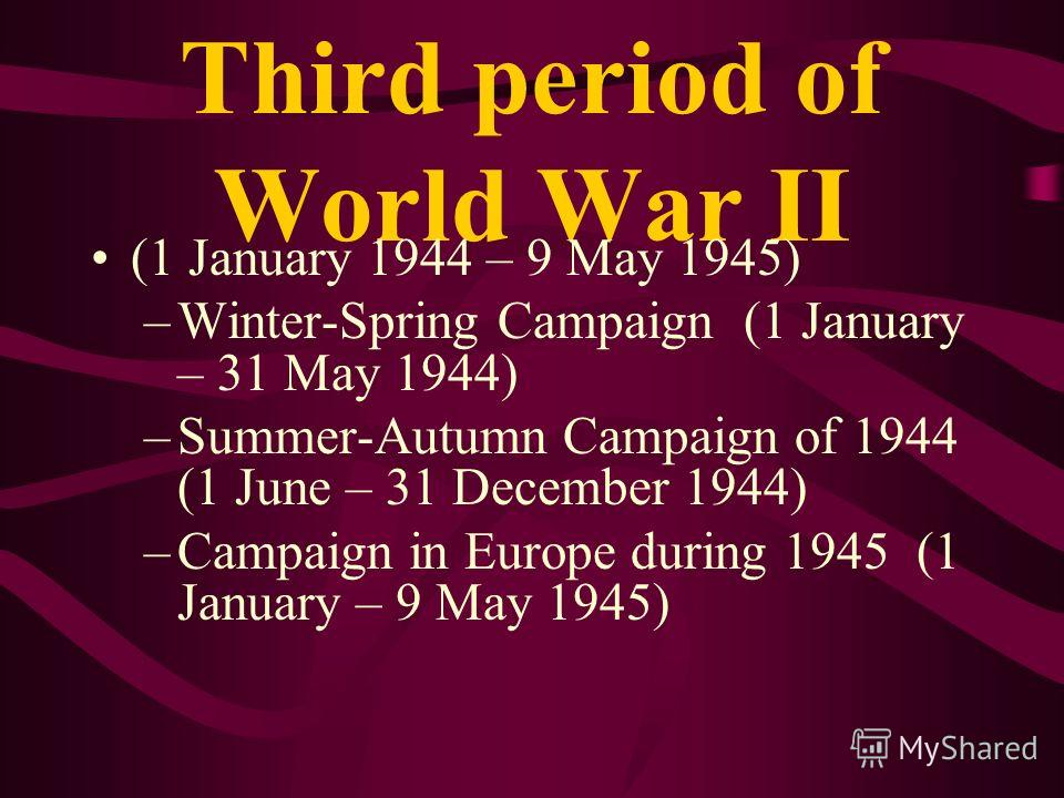 Third period of World War II (1 January 1944 – 9 May 1945) –Winter-Spring Campaign (1 January – 31 May 1944) –Summer-Autumn Campaign of 1944 (1 June – 31 December 1944) –Campaign in Europe during 1945 (1 January – 9 May 1945)