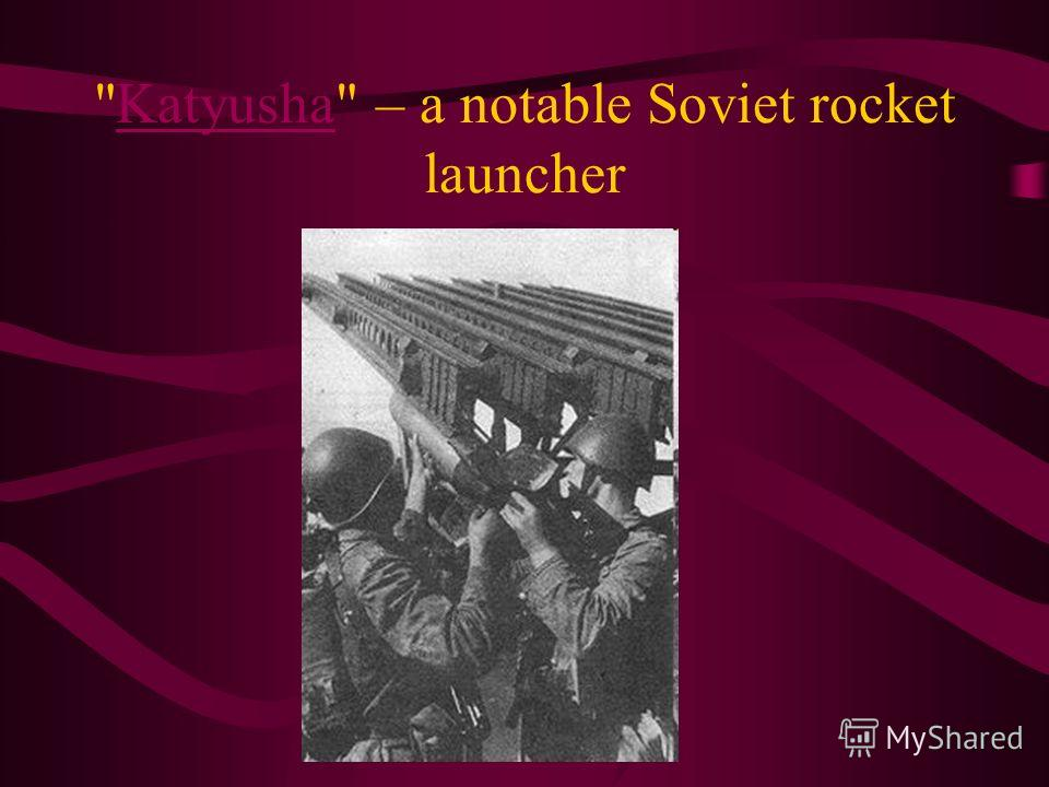 Katyusha – a notable Soviet rocket launcherKatyusha