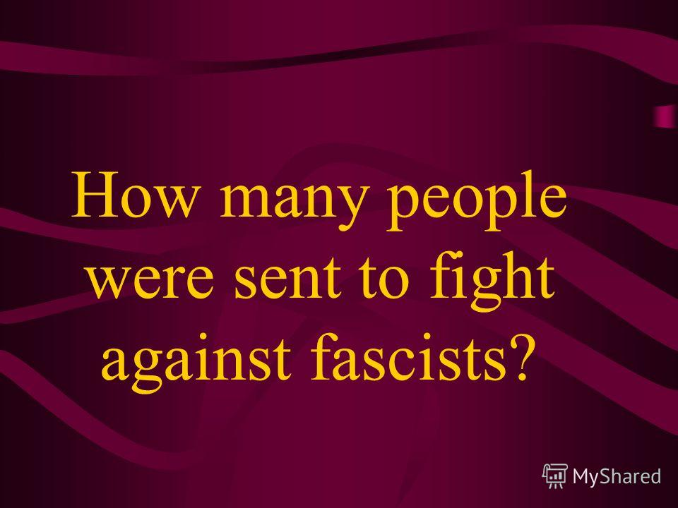 How many people were sent to fight against fascists?