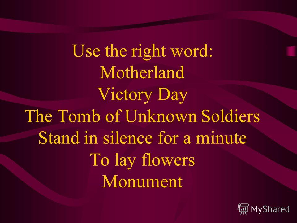 Use the right word: Motherland Victory Day The Tomb of Unknown Soldiers Stand in silence for a minute To lay flowers Monument