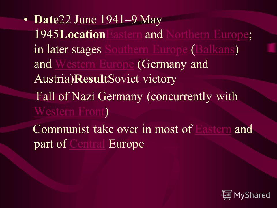 Date22 June 1941–9 May 1945LocationEastern and Northern Europe; in later stages Southern Europe (Balkans) and Western Europe (Germany and Austria)ResultSoviet victoryEasternNorthern EuropeSouthern EuropeBalkansWestern Europe Fall of Nazi Germany (con