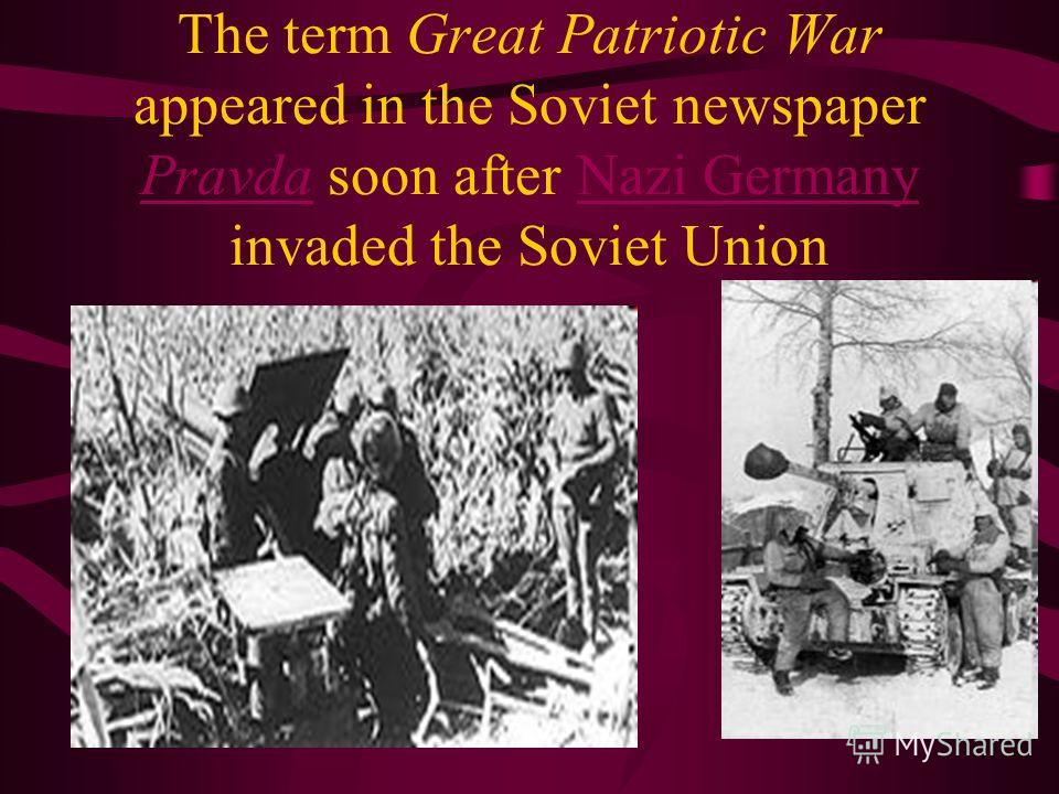 The term Great Patriotic War appeared in the Soviet newspaper Pravda soon after Nazi Germany invaded the Soviet Union PravdaNazi Germany