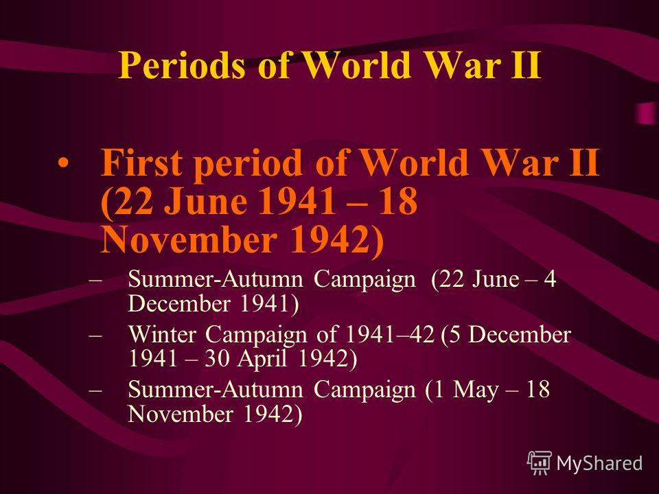 Periods of World War II First period of World War II (22 June 1941 – 18 November 1942) –Summer-Autumn Campaign (22 June – 4 December 1941) –Winter Campaign of 1941–42 (5 December 1941 – 30 April 1942) –Summer-Autumn Campaign (1 May – 18 November 1942