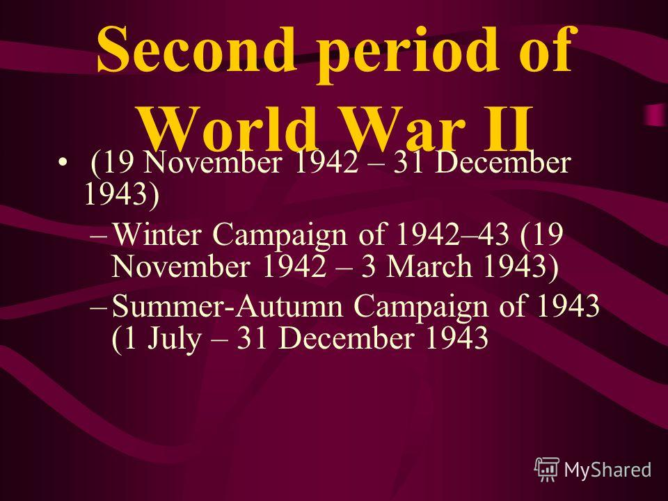Second period of World War II (19 November 1942 – 31 December 1943) –Winter Campaign of 1942–43 (19 November 1942 – 3 March 1943) –Summer-Autumn Campaign of 1943 (1 July – 31 December 1943