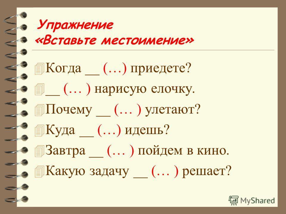 Упражнение «Вставьте местоимение» 4 Когда __ (…) приедете? 4 __ (… ) нарисую елочку. 4 Почему __ (… ) улетают? 4 Куда __ (…) идешь? 4 Завтра __ (… ) пойдем в кино. 4 Какую задачу __ (… ) решает?