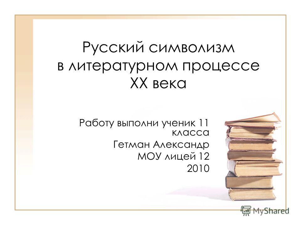 Русский символизм в литературном процессе XX века Работу выполни ученик 11 класса Гетман Александр МОУ лицей 12 2010