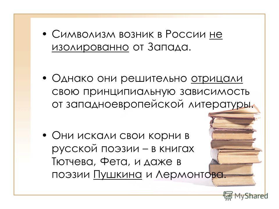 Символизм возник в России не изолированно от Запада. Однако они решительно отрицали свою принципиальную зависимость от западноевропейской литературы. Они искали свои корни в русской поэзии – в книгах Тютчева, Фета, и даже в поэзии Пушкина и Лермонтов