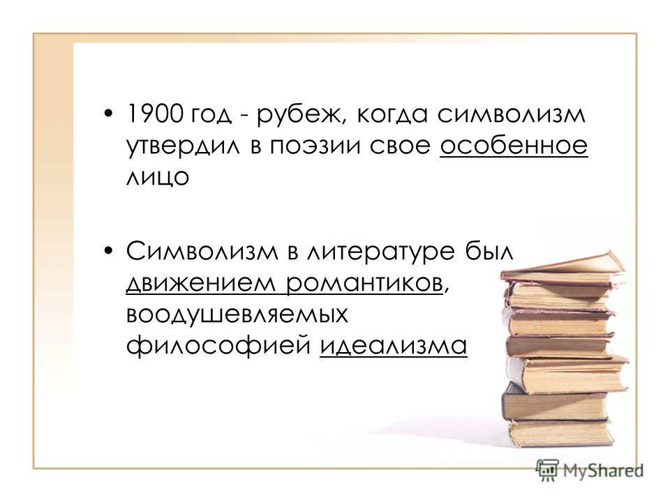 1900 год - рубеж, когда символизм утвердил в поэзии свое особенное лицо Символизм в литературе был движением романтиков, воодушевляемых философией идеализма