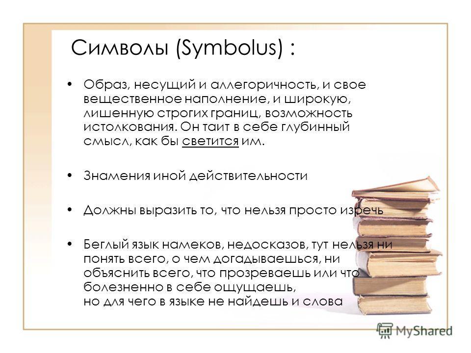 Символы (Symbolus) : Образ, несущий и аллегоричность, и свое вещественное наполнение, и широкую, лишенную строгих границ, возможность истолкования. Он таит в себе глубинный смысл, как бы светится им. Знамения иной действительности Должны выразить то,