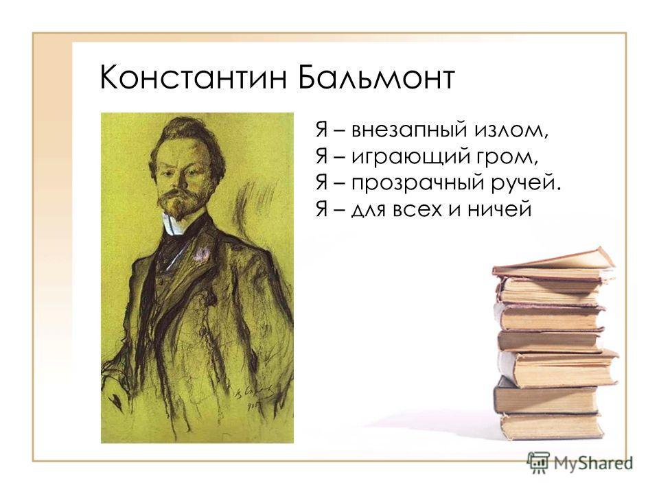 Константин Бальмонт Я – внезапный излом, Я – играющий гром, Я – прозрачный ручей. Я – для всех и ничей