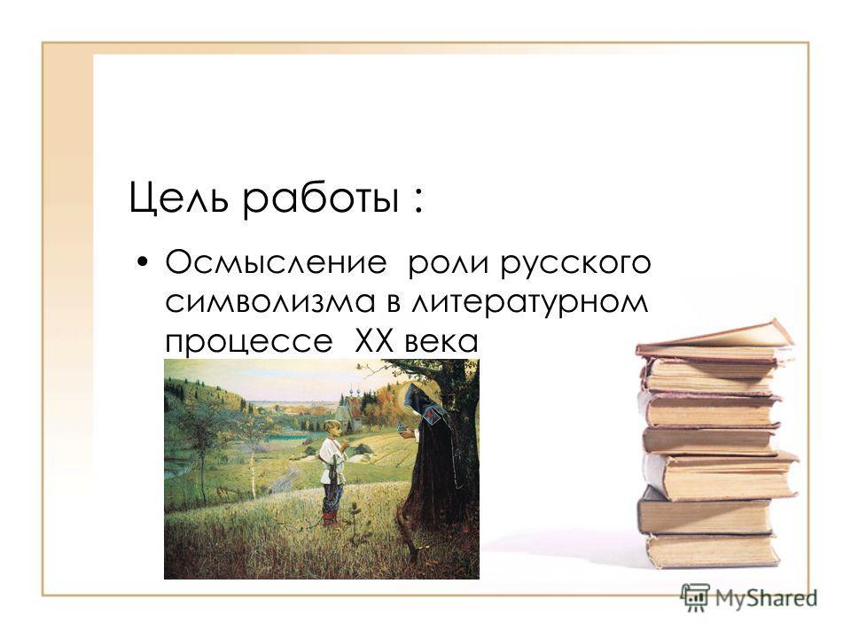 Цель работы : Осмысление роли русского символизма в литературном процессе XX века