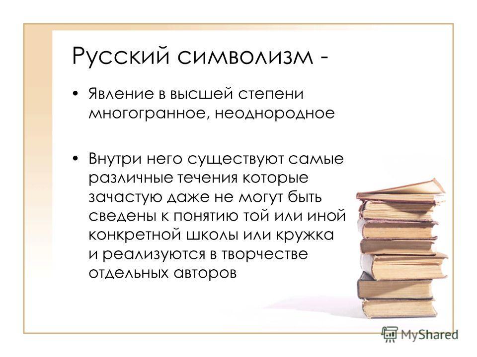 Русский символизм - Явление в высшей степени многогранное, неоднородное Внутри него существуют самые различные течения которые зачастую даже не могут быть сведены к понятию той или иной конкретной школы или кружка и реализуются в творчестве отдельных