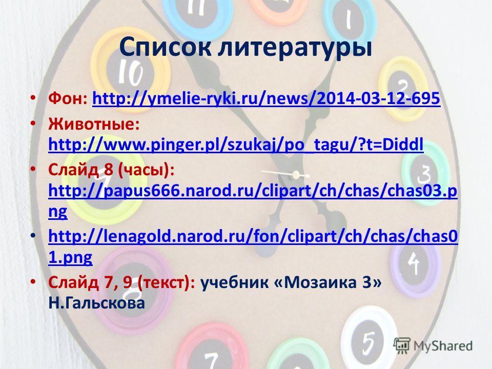 Список литературы Фон: http://ymelie-ryki.ru/news/2014-03-12-695http://ymelie-ryki.ru/news/2014-03-12-695 Животные: http://www.pinger.pl/szukaj/po_tagu/?t=Diddl http://www.pinger.pl/szukaj/po_tagu/?t=Diddl Слайд 8 (часы): http://papus666.narod.ru/cli