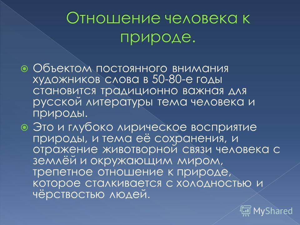 Объектом постоянного внимания художников слова в 50-80-е годы становится традиционно важная для русской литературы тема человека и природы. Это и глубоко лирическое восприятие природы, и тема её сохранения, и отражение животворной связи человека с зе