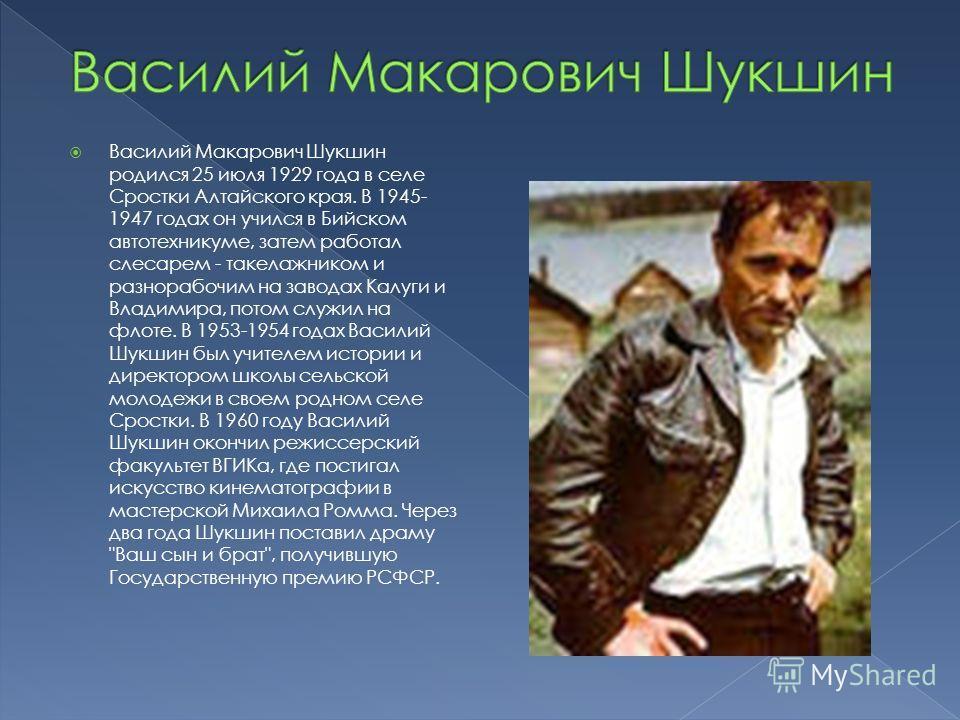 Василий Макарович Шукшин родился 25 июля 1929 года в селе Сростки Алтайского края. В 1945- 1947 годах он учился в Бийском авто техникуме, затем работал слесарем - такелажником и разнорабочим на заводах Калуги и Владимира, потом служил на флоте. В 195