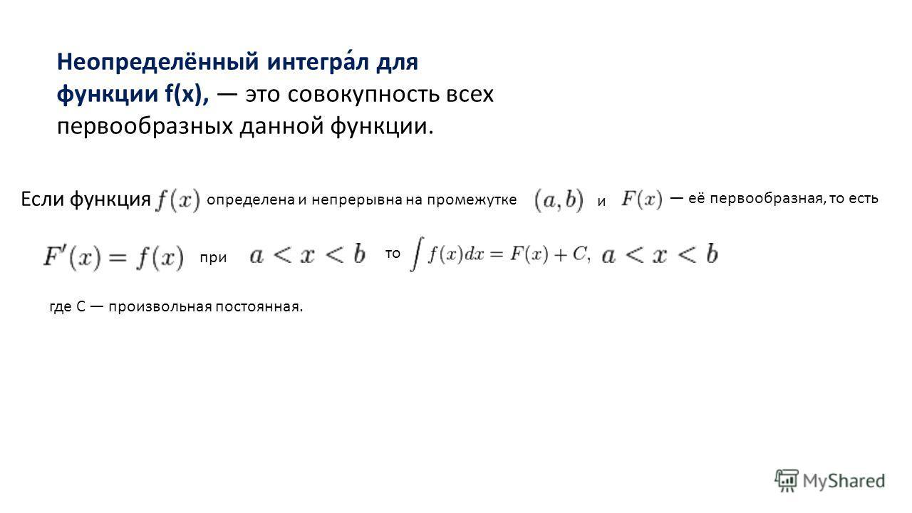 Неопределённый интеграл для функции f(x), это совокупность всех первообразных данной функции. Если функция определена и непрерывна на промежутке и её первообразная, то есть при то где С произвольная постоянная.