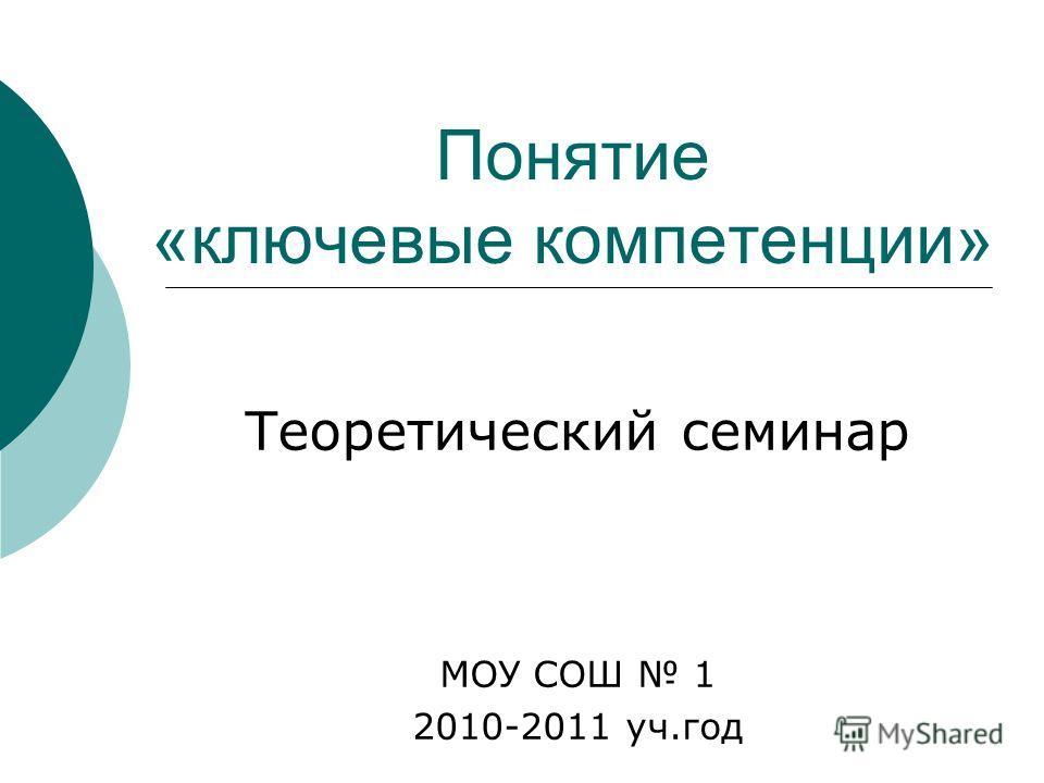 Понятие «ключевые компетенции» Теоретический семинар МОУ СОШ 1 2010-2011 уч.год