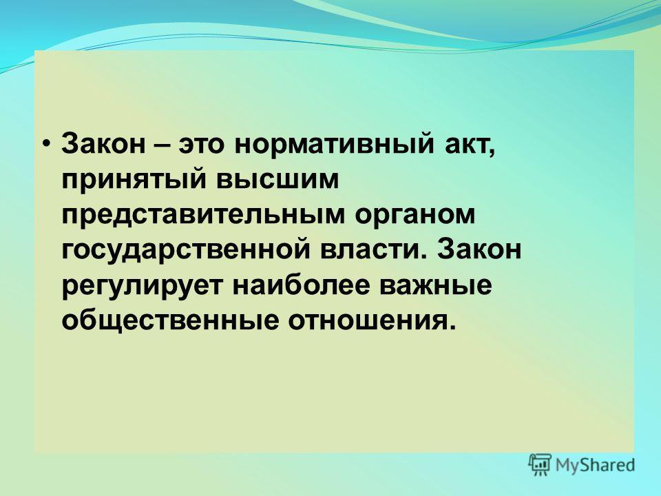 Закон – это нормативный акт, принятый высшим представительным органом государственной власти. Закон регулирует наиболее важные общественные отношения.