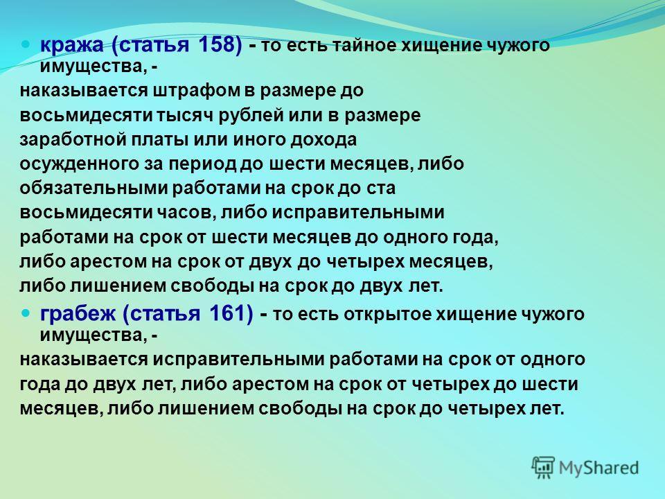 кража (статья 158) - то есть тайное хищение чужого имущества, - наказывается штрафом в размере до восьмидесяти тысяч рублей или в размере заработной платы или иного дохода осужденного за период до шести месяцев, либо обязательными работами на срок до